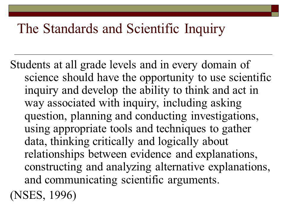 The Standards and Scientific Inquiry Students at all grade levels and in every domain of science should have the opportunity to use scientific inquiry and develop the ability to think and act in way associated with inquiry, including asking question, planning and conducting investigations, using appropriate tools and techniques to gather data, thinking critically and logically about relationships between evidence and explanations, constructing and analyzing alternative explanations, and communicating scientific arguments.