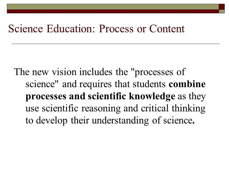 Science Education: Process or Content The new vision includes the processes of science and requires that students combine processes and scientific knowledge as they use scientific reasoning and critical thinking to develop their understanding of science.