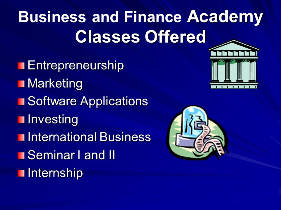 Academy Classes Offered Business and Finance Academy Classes Offered EntrepreneurshipMarketing Software Applications Investing International Business