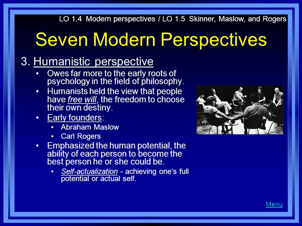 Seven Modern Perspectives 3.Humanistic perspective Owes far more to the early roots of psychology in the field of philosophy. Humanists held the view