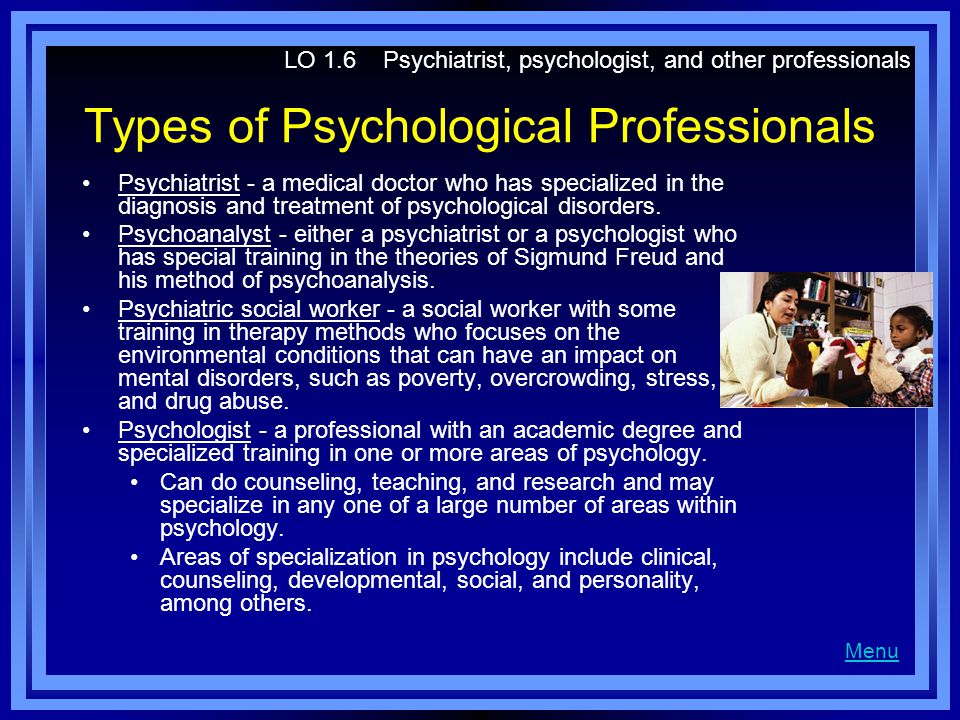 Types of Psychological Professionals Psychiatrist - a medical doctor who has specialized in the diagnosis and treatment of psychological disorders. Ps