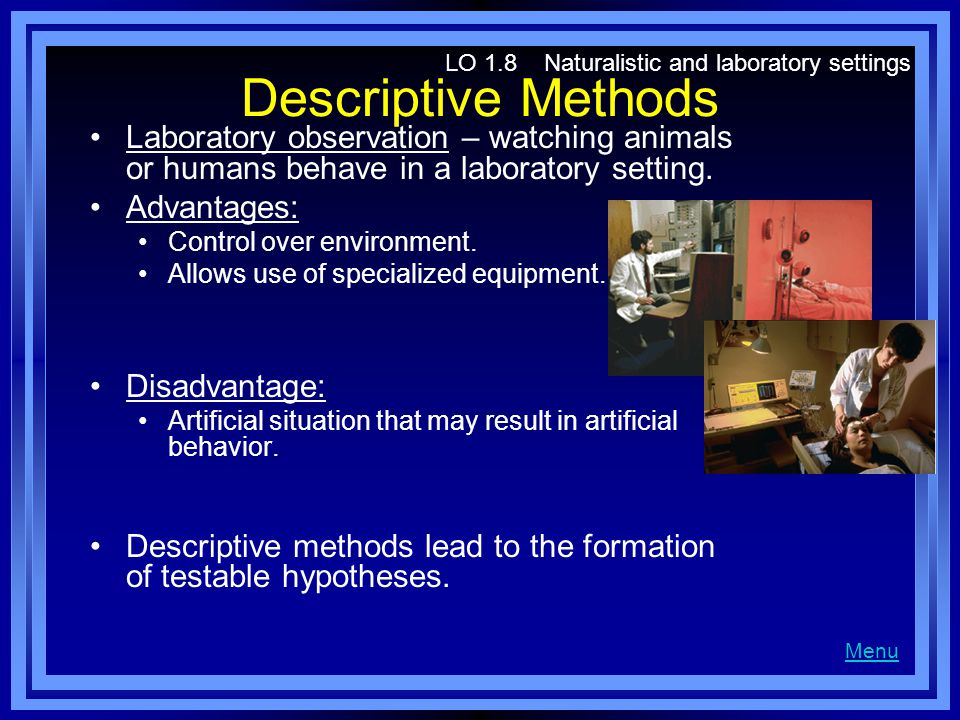Descriptive Methods Laboratory observation – watching animals or humans behave in a laboratory setting. Advantages: Control over environment. Allows u