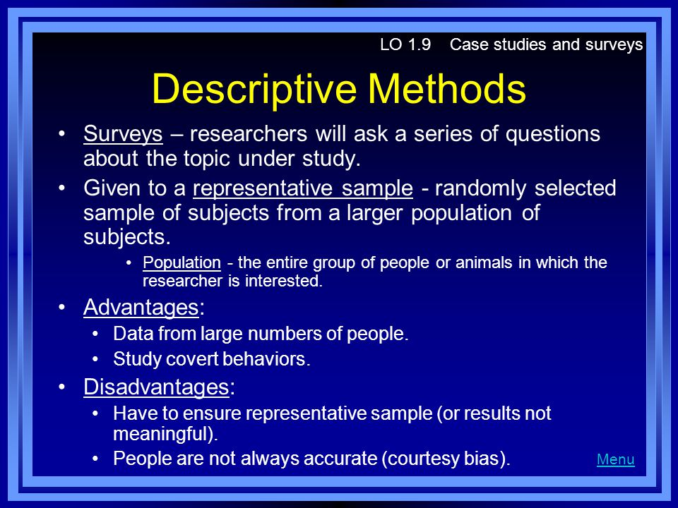 Descriptive Methods Surveys – researchers will ask a series of questions about the topic under study. Given to a representative sample - randomly sele