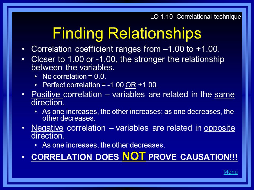 Finding Relationships Correlation coefficient ranges from –1.00 to +1.00. Closer to 1.00 or -1.00, the stronger the relationship between the variables