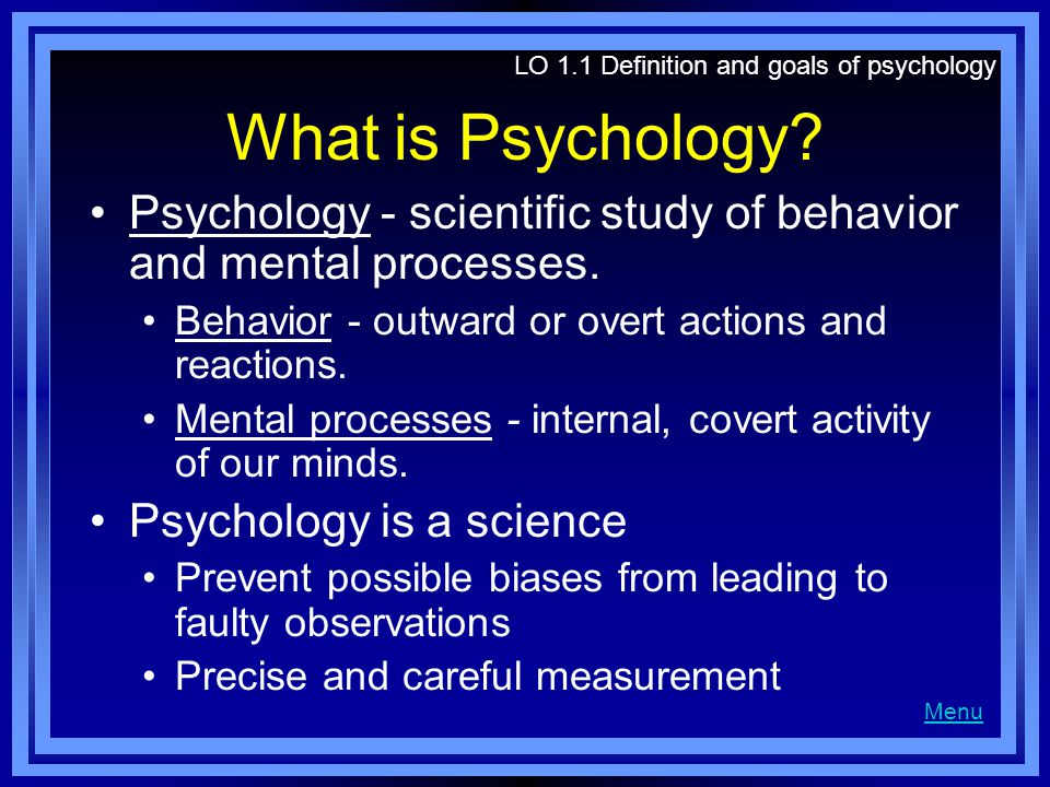 What is Psychology? Psychology - scientific study of behavior and mental processes. Behavior - outward or overt actions and reactions. Mental processe