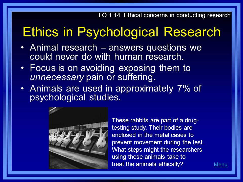 Ethics in Psychological Research Animal research – answers questions we could never do with human research. Focus is on avoiding exposing them to unne