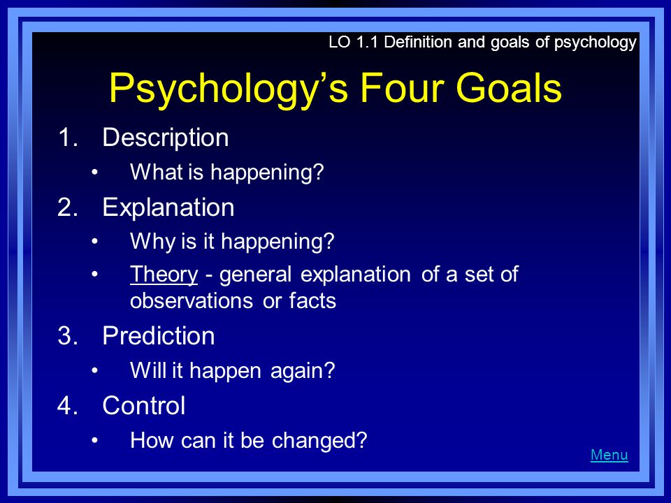 Psychology's Four Goals 1.Description What is happening? 2.Explanation Why is it happening? Theory - general explanation of a set of observations or f