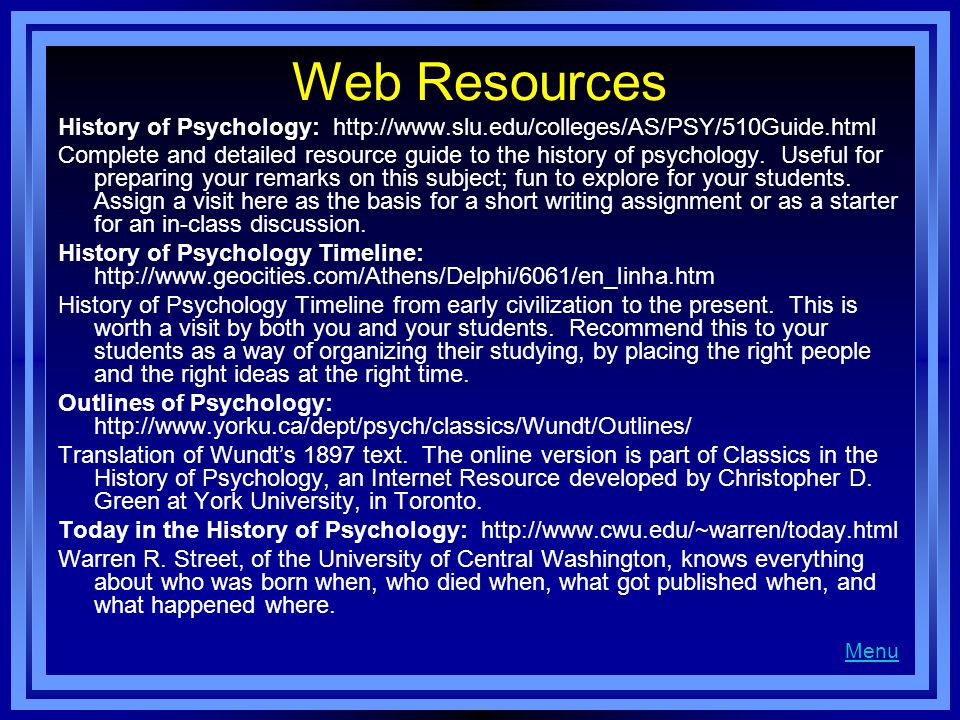 Web Resources History of Psychology: http://www.slu.edu/colleges/AS/PSY/510Guide.html Complete and detailed resource guide to the history of psycholog