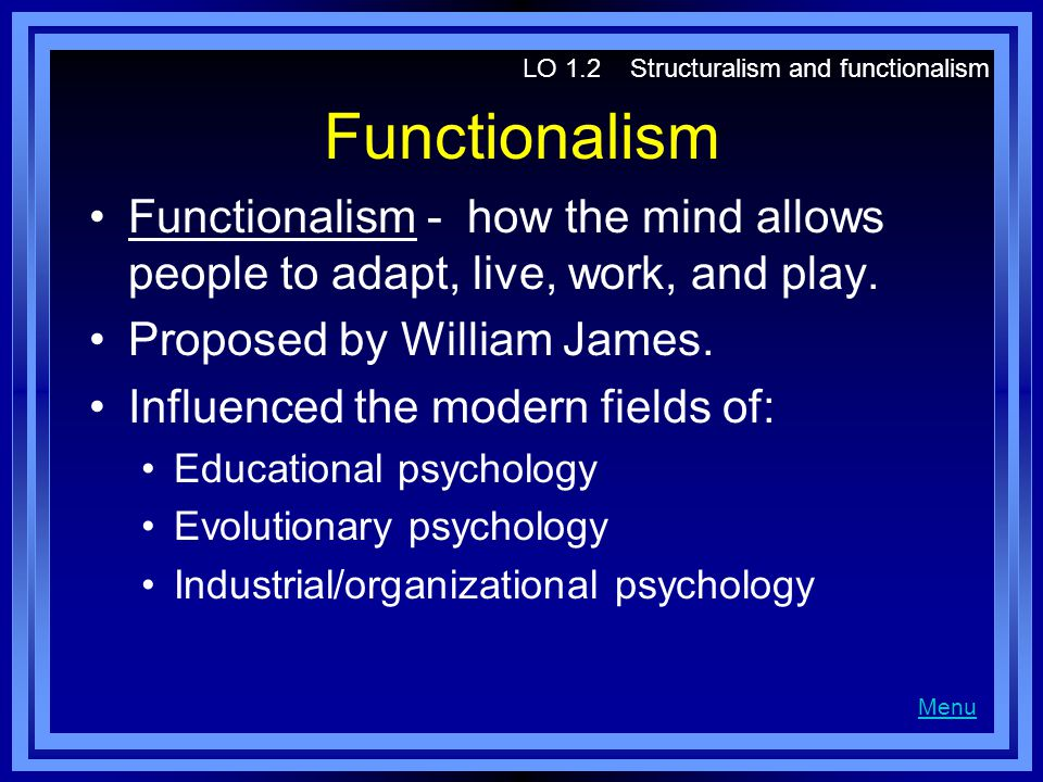 Functionalism Functionalism - how the mind allows people to adapt, live, work, and play. Proposed by William James. Influenced the modern fields of: E