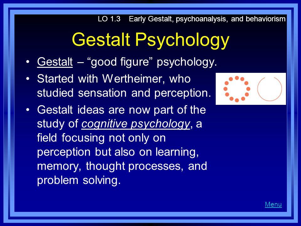 "Gestalt Psychology Gestalt – ""good figure"" psychology. Started with Wertheimer, who studied sensation and perception. Gestalt ideas are now part of th"