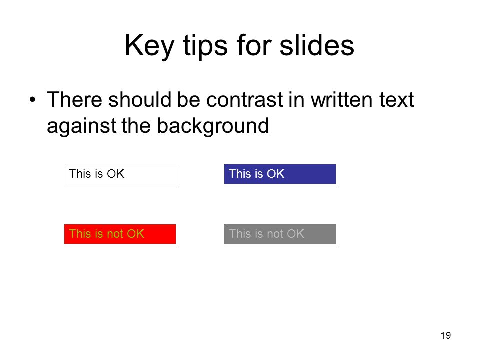 19 Key tips for slides There should be contrast in written text against the background This is OK This is not OK