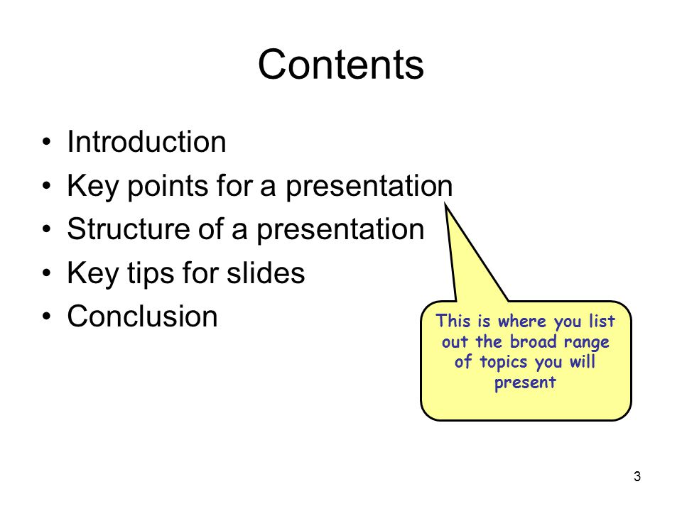 3 Contents Introduction Key points for a presentation Structure of a presentation Key tips for slides Conclusion This is where you list out the broad range of topics you will present