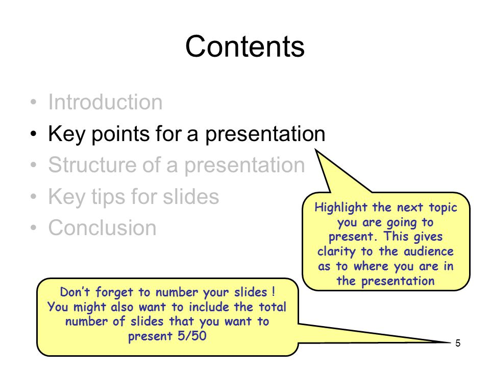 5 Contents Introduction Key points for a presentation Structure of a presentation Key tips for slides Conclusion Highlight the next topic you are going to present.