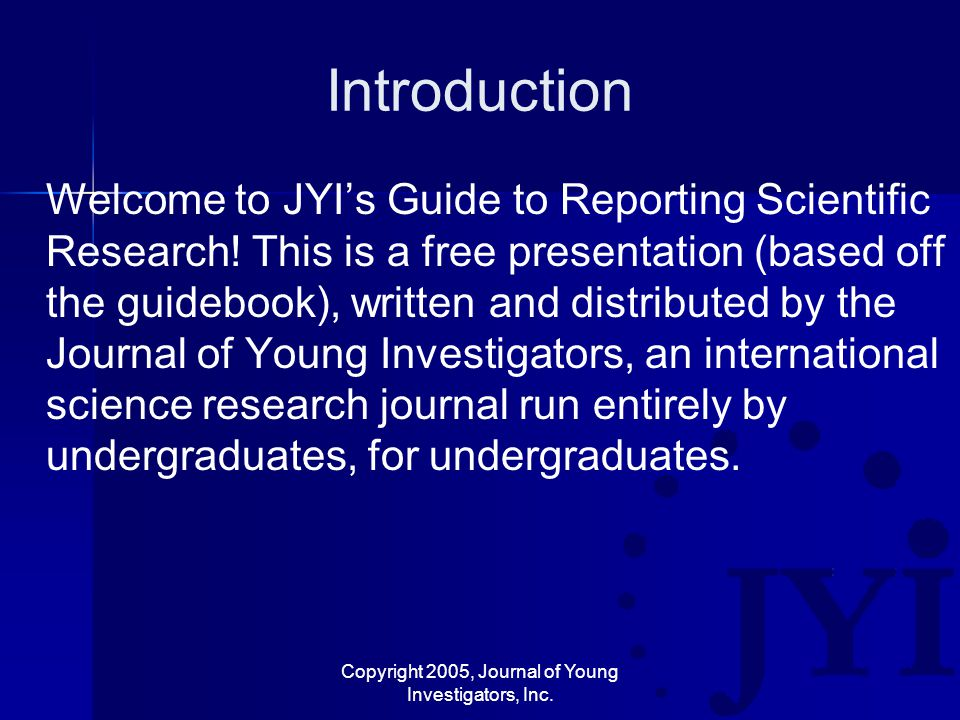 Copyright 2005, Journal of Young Investigators, Inc. Introduction Welcome to JYI's Guide to Reporting Scientific Research! This is a free presentation