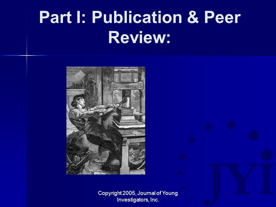 Copyright 2005, Journal of Young Investigators, Inc. Part I: Publication & Peer Review: