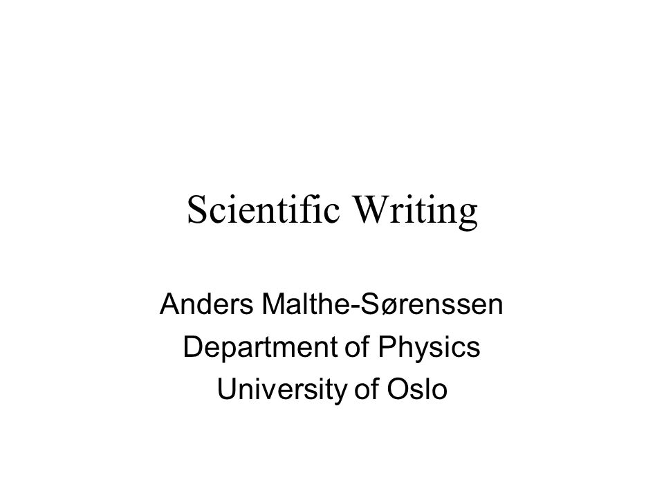 Scientific Writing Anders Malthe-Sørenssen Department of Physics University of Oslo