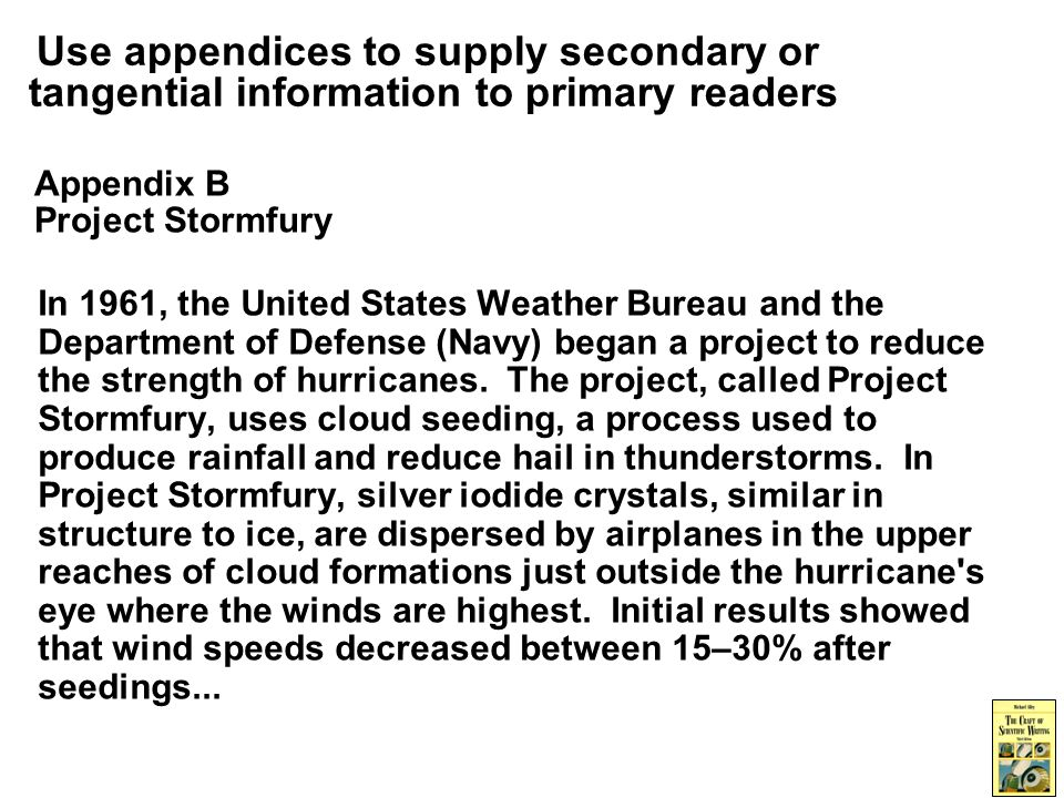 Use appendices to supply secondary or tangential information to primary readers Appendix B Project Stormfury In 1961, the United States Weather Bureau and the Department of Defense (Navy) began a project to reduce the strength of hurricanes.