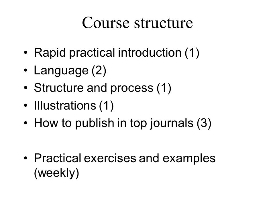 Course structure Rapid practical introduction (1) Language (2) Structure and process (1) Illustrations (1) How to publish in top journals (3) Practical exercises and examples (weekly)