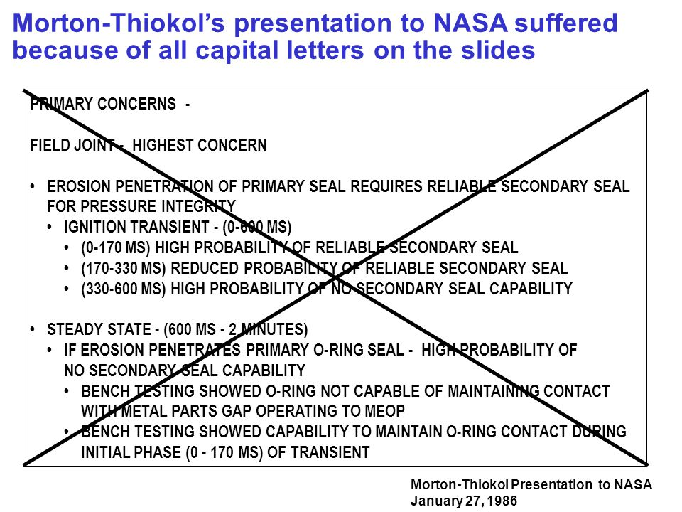 Morton-Thiokol's presentation to NASA suffered because of all capital letters on the slides Morton-Thiokol Presentation to NASA January 27, 1986 PRIMARY CONCERNS - FIELD JOINT - HIGHEST CONCERN EROSION PENETRATION OF PRIMARY SEAL REQUIRES RELIABLE SECONDARY SEAL FOR PRESSURE INTEGRITY IGNITION TRANSIENT - (0-600 MS) (0-170 MS) HIGH PROBABILITY OF RELIABLE SECONDARY SEAL (170-330 MS) REDUCED PROBABILITY OF RELIABLE SECONDARY SEAL (330-600 MS) HIGH PROBABILITY OF NO SECONDARY SEAL CAPABILITY STEADY STATE - (600 MS - 2 MINUTES) IF EROSION PENETRATES PRIMARY O-RING SEAL - HIGH PROBABILITY OF NO SECONDARY SEAL CAPABILITY BENCH TESTING SHOWED O-RING NOT CAPABLE OF MAINTAINING CONTACT WITH METAL PARTS GAP OPERATING TO MEOP BENCH TESTING SHOWED CAPABILITY TO MAINTAIN O-RING CONTACT DURING INITIAL PHASE (0 - 170 MS) OF TRANSIENT