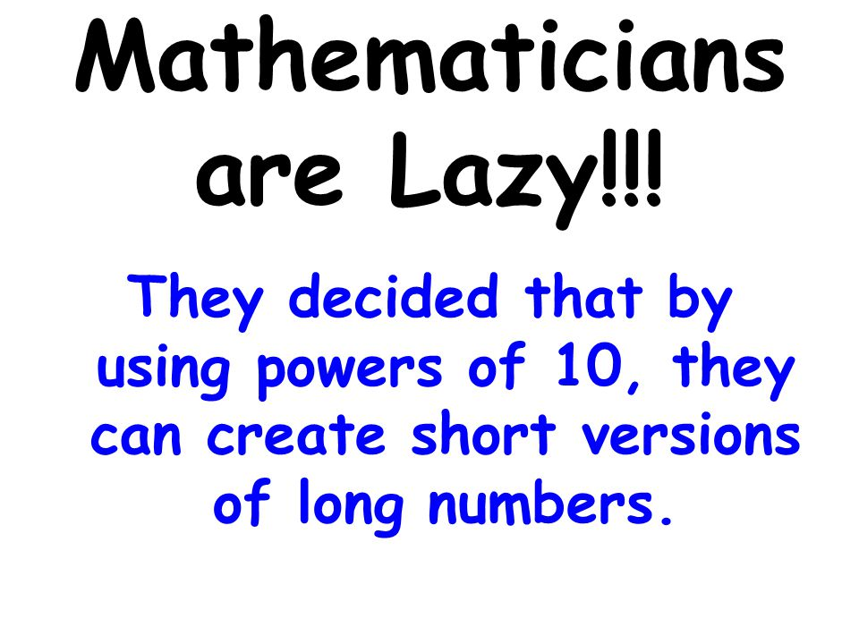 Mathematicians are Lazy!!! They decided that by using powers of 10, they can create short versions of long numbers.
