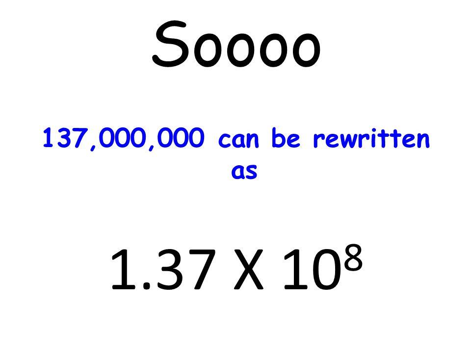 Soooo 137,000,000 can be rewritten as 1.37 X 10 8