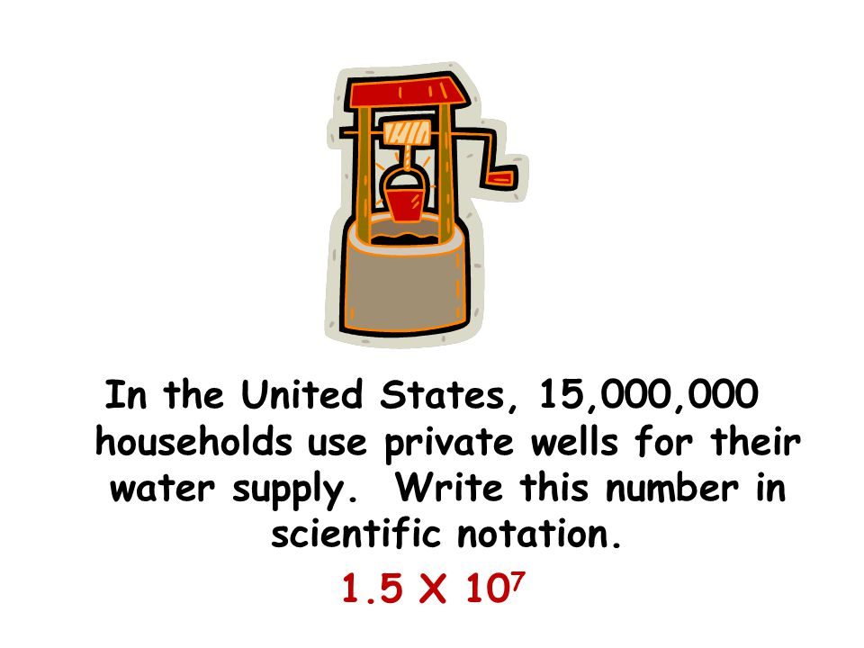 In the United States, 15,000,000 households use private wells for their water supply. Write this number in scientific notation. 1.5 X 10 7