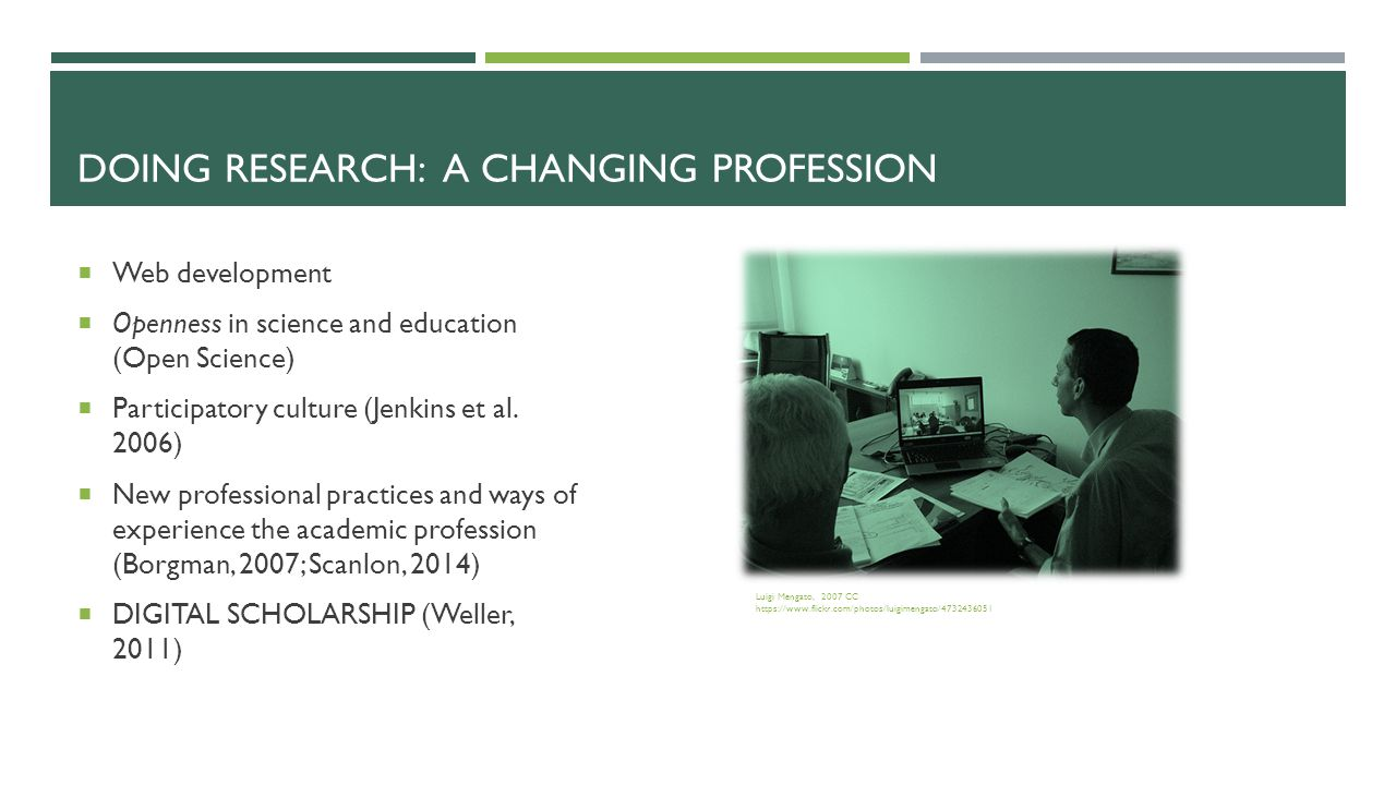 DOING RESEARCH: A CHANGING PROFESSION  Web development  Openness in science and education (Open Science)  Participatory culture (Jenkins et al.