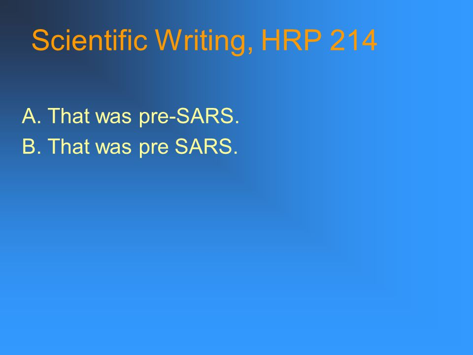 Scientific Writing, HRP 214 A. That was pre-SARS. B. That was pre SARS.