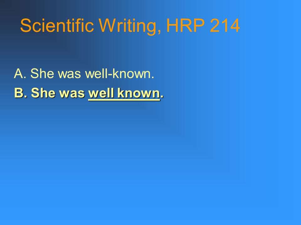 Scientific Writing, HRP 214 A. She was well-known. B. She was well known.