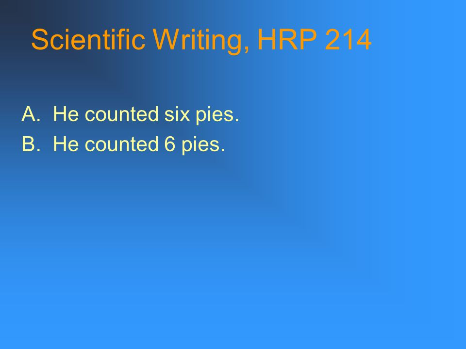 Scientific Writing, HRP 214 A. He counted six pies. B. He counted 6 pies.