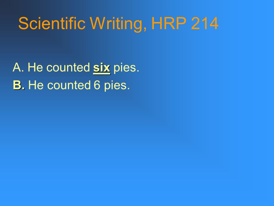 Scientific Writing, HRP 214 six A. He counted six pies. B. B. He counted 6 pies.