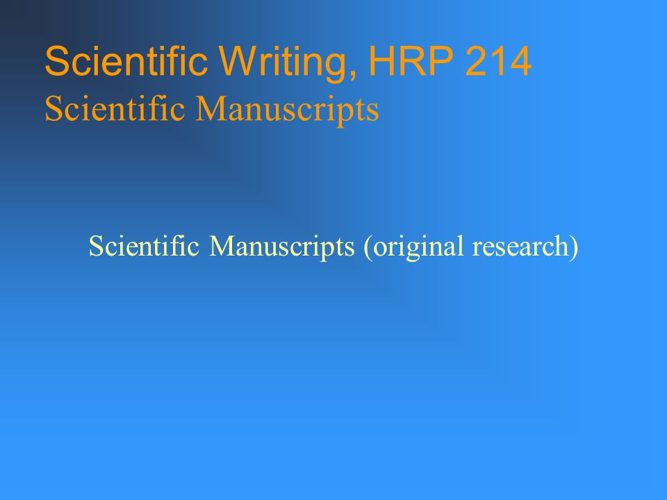 Scientific Writing, HRP 214 Scientific Manuscripts Scientific Manuscripts (original research)
