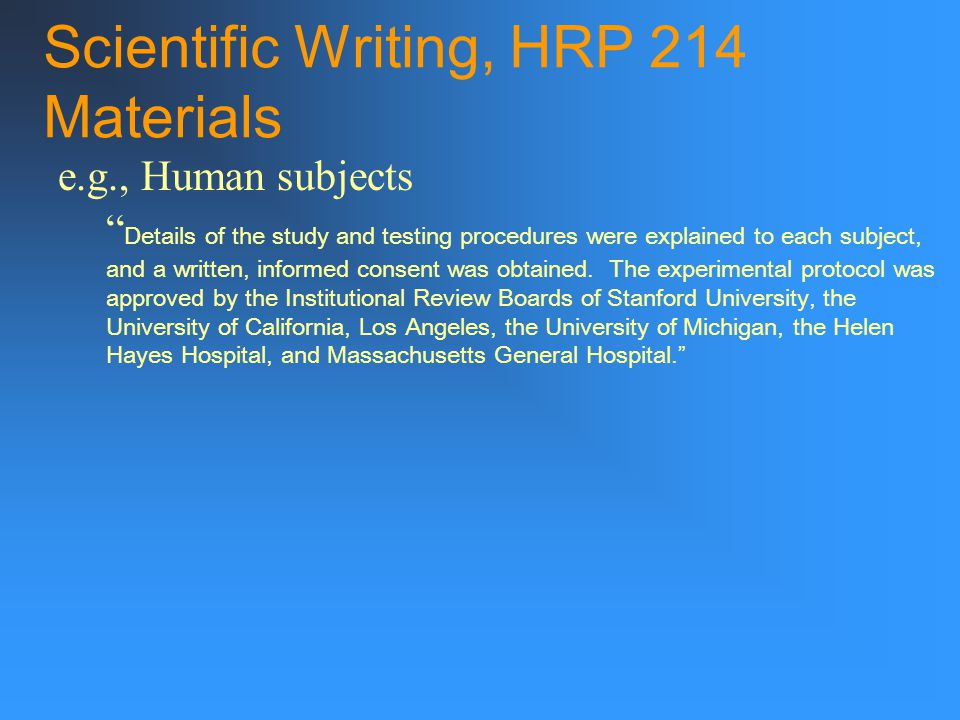 Scientific Writing, HRP 214 Materials e.g., Human subjects Details of the study and testing procedures were explained to each subject, and a written, informed consent was obtained.