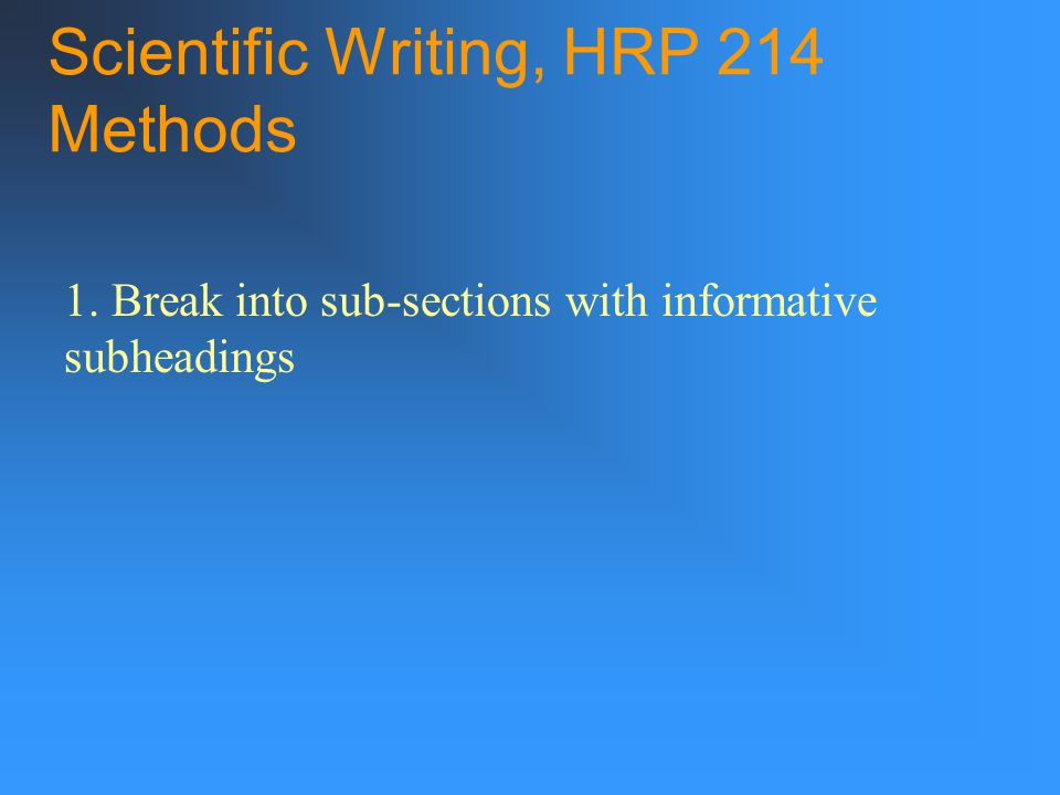 Scientific Writing, HRP 214 Methods 1. Break into sub-sections with informative subheadings