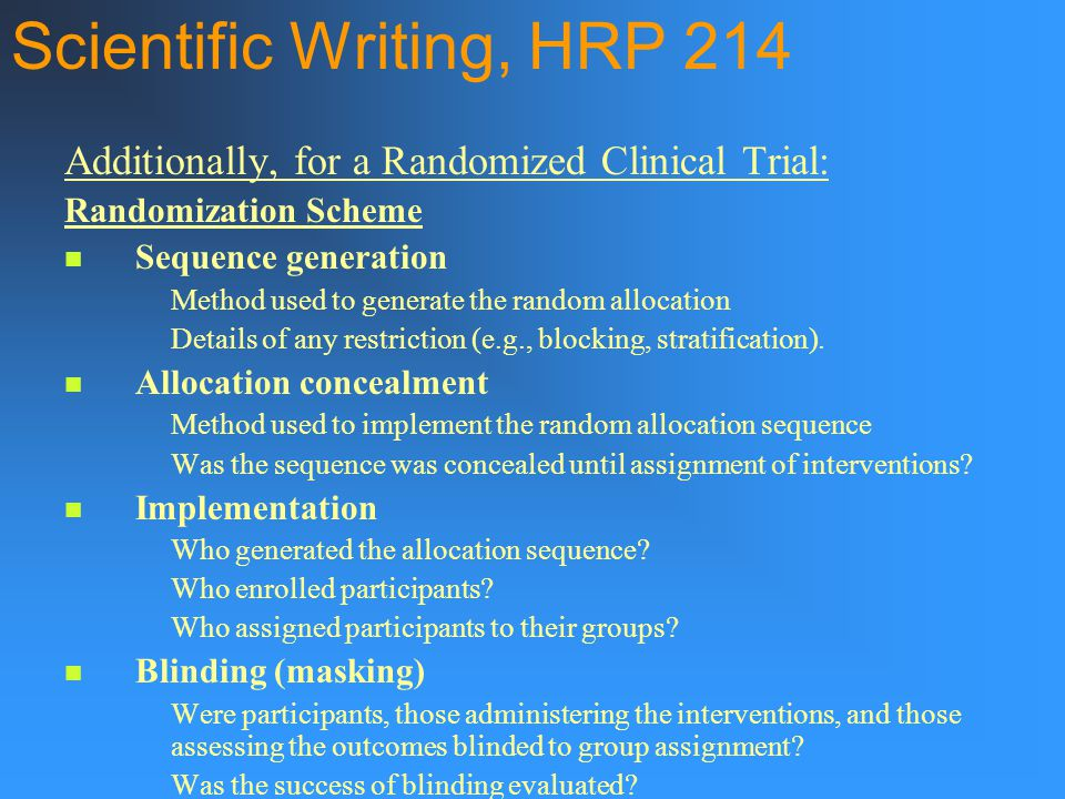 Scientific Writing, HRP 214 Additionally, for a Randomized Clinical Trial: Randomization Scheme Sequence generation Method used to generate the random allocation Details of any restriction (e.g., blocking, stratification).