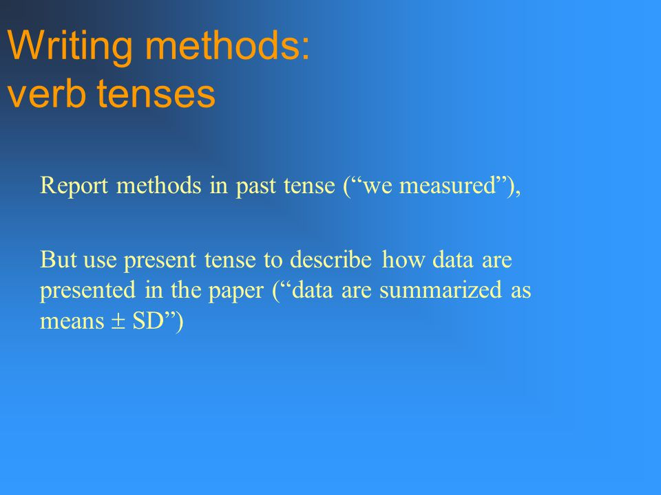 Report methods in past tense ( we measured ), But use present tense to describe how data are presented in the paper ( data are summarized as means  SD ) Writing methods: verb tenses