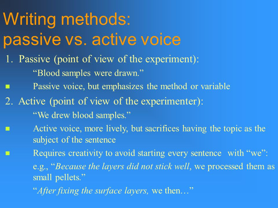 "1. Passive (point of view of the experiment): ""Blood samples were drawn."" Passive voice, but emphasizes the method or variable 2. Active (point of vie"