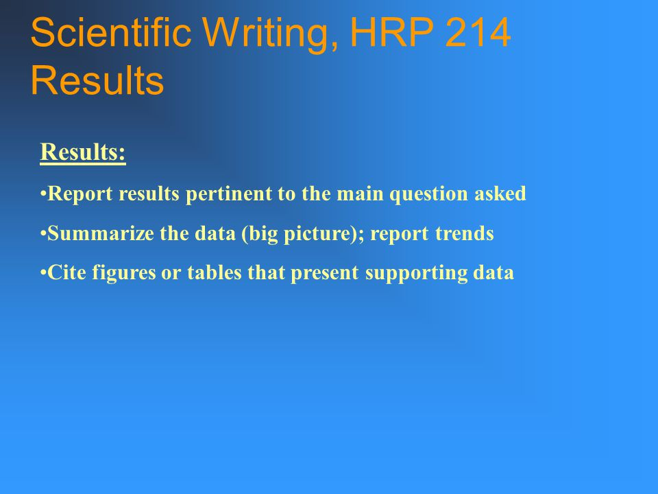 Scientific Writing, HRP 214 Results Results: Report results pertinent to the main question asked Summarize the data (big picture); report trends Cite figures or tables that present supporting data