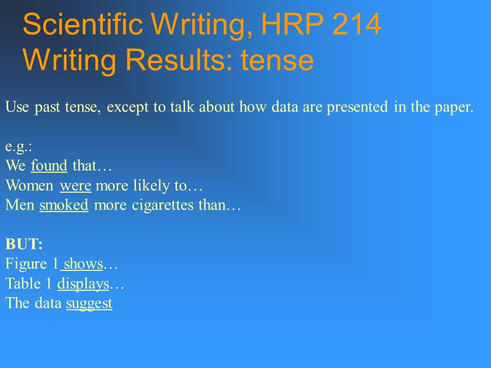 Scientific Writing, HRP 214 Writing Results: tense Use past tense, except to talk about how data are presented in the paper.