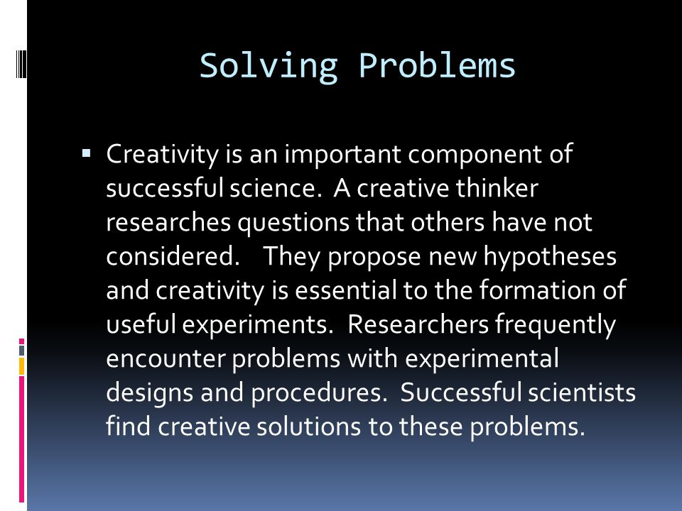 Solving Problems  Creativity is an important component of successful science. A creative thinker researches questions that others have not considered