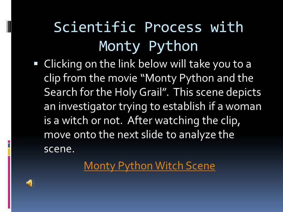 """Scientific Process with Monty Python  Clicking on the link below will take you to a clip from the movie """"Monty Python and the Search for the Holy Gra"""