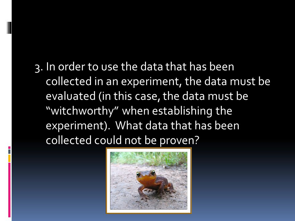 """3. In order to use the data that has been collected in an experiment, the data must be evaluated (in this case, the data must be """"witchworthy"""" when es"""