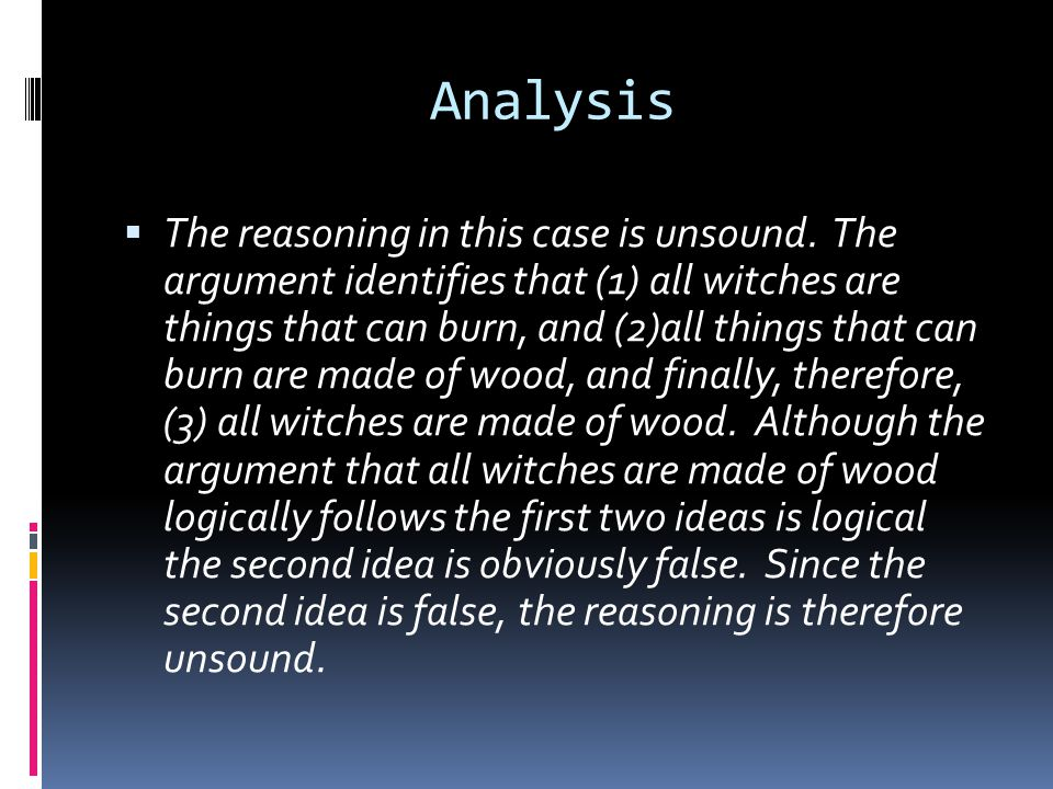 Analysis  The reasoning in this case is unsound. The argument identifies that (1) all witches are things that can burn, and (2)all things that can bu