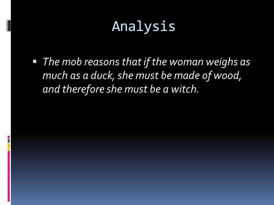Analysis  The mob reasons that if the woman weighs as much as a duck, she must be made of wood, and therefore she must be a witch.