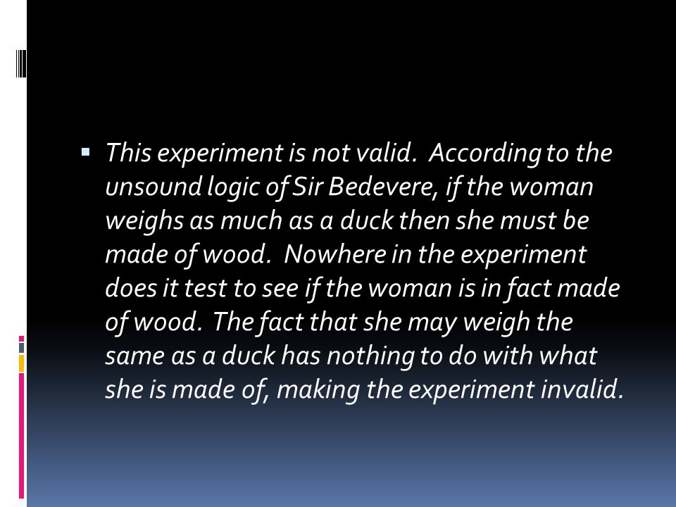 This experiment is not valid. According to the unsound logic of Sir Bedevere, if the woman weighs as much as a duck then she must be made of wood. N