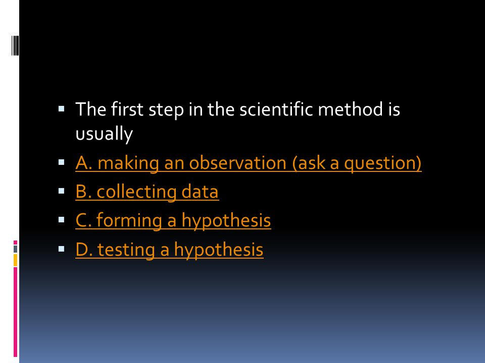  The first step in the scientific method is usually  A. making an observation (ask a question) A. making an observation (ask a question)  B. collec