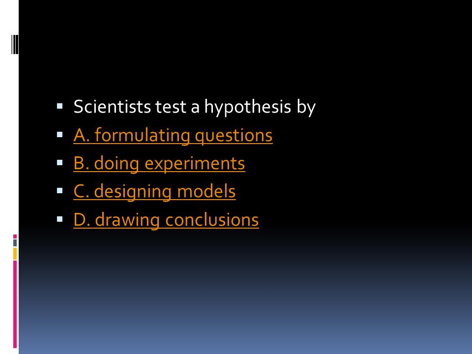  Scientists test a hypothesis by  A. formulating questions A. formulating questions  B. doing experiments B. doing experiments  C. designing model