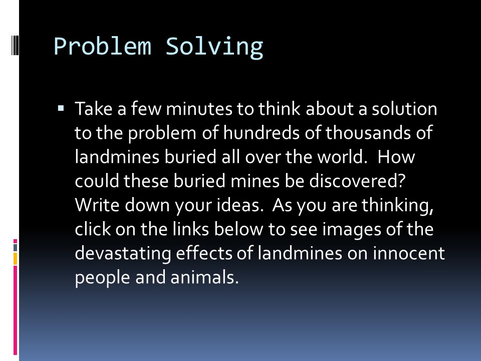 Problem Solving  Take a few minutes to think about a solution to the problem of hundreds of thousands of landmines buried all over the world. How cou