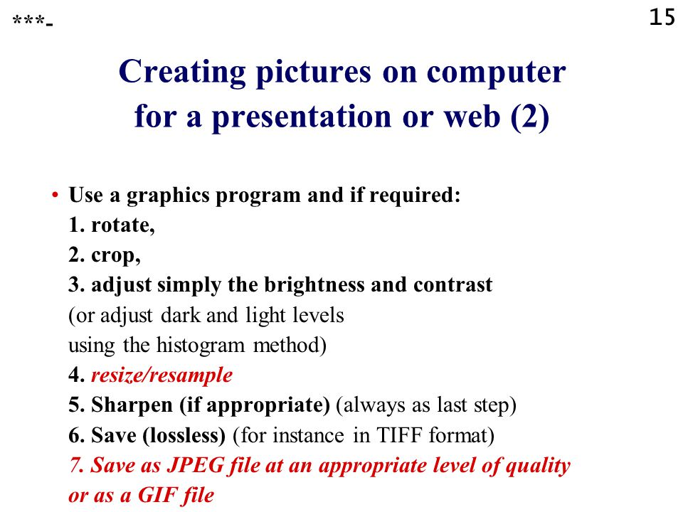 14 Creating pictures on computer for a presentation or web (1) Scanning or PhotoCD or digital photography Save (lossless) as a big master file (for instance in TIFF format)  ***-