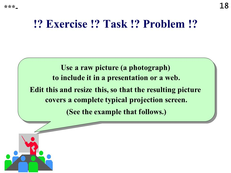 17 !? Question !? Task !? Problem !? ***- What is an important difference between creating pictures on computer for printing for a presentation or for